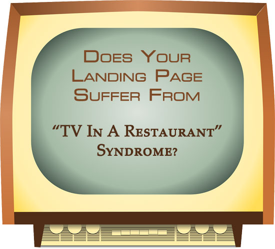 """Does Your Landing Page Suffer From """"TV In A Restaurant"""" Syndrome?"""