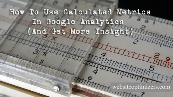 How to Use Calculated Metrics in Google Analytics (And Get More Insight)